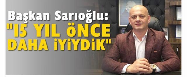 """Başkan Sarıoğlu: """"15 yıl önce daha iyiydik"""""""
